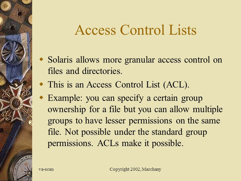 va-scanCopyright 2002, Marchany Access Control Lists  Solaris allows more granular access control on files and directories.