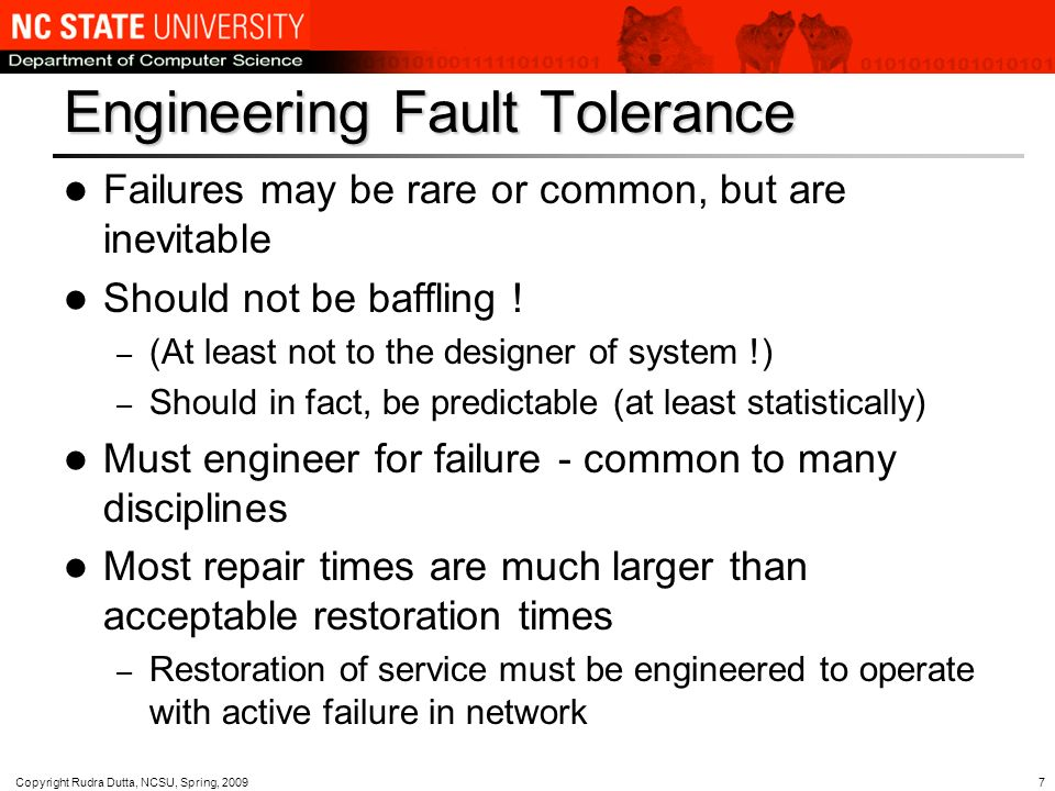 Copyright Rudra Dutta, NCSU, Spring, Engineering Fault Tolerance Failures may be rare or common, but are inevitable Should not be baffling .