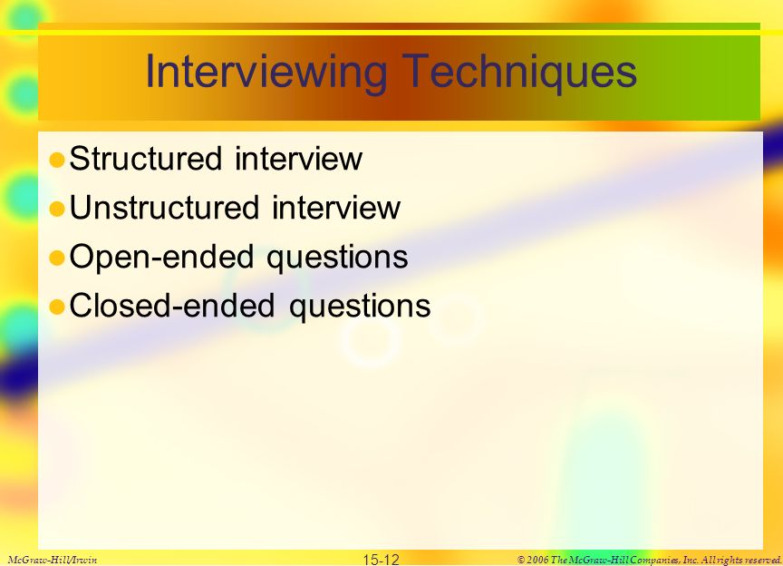 Interviewing Techniques Structured interview Unstructured interview Open-ended questions Closed-ended questions McGraw-Hill/Irwin© 2006 The McGraw-Hill Companies, Inc.