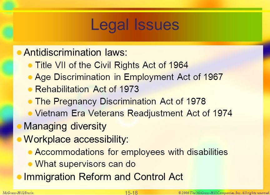Legal Issues Antidiscrimination laws: Title VII of the Civil Rights Act of 1964 Age Discrimination in Employment Act of 1967 Rehabilitation Act of 1973 The Pregnancy Discrimination Act of 1978 Vietnam Era Veterans Readjustment Act of 1974 Managing diversity Workplace accessibility: Accommodations for employees with disabilities What supervisors can do Immigration Reform and Control Act McGraw-Hill/Irwin© 2006 The McGraw-Hill Companies, Inc.