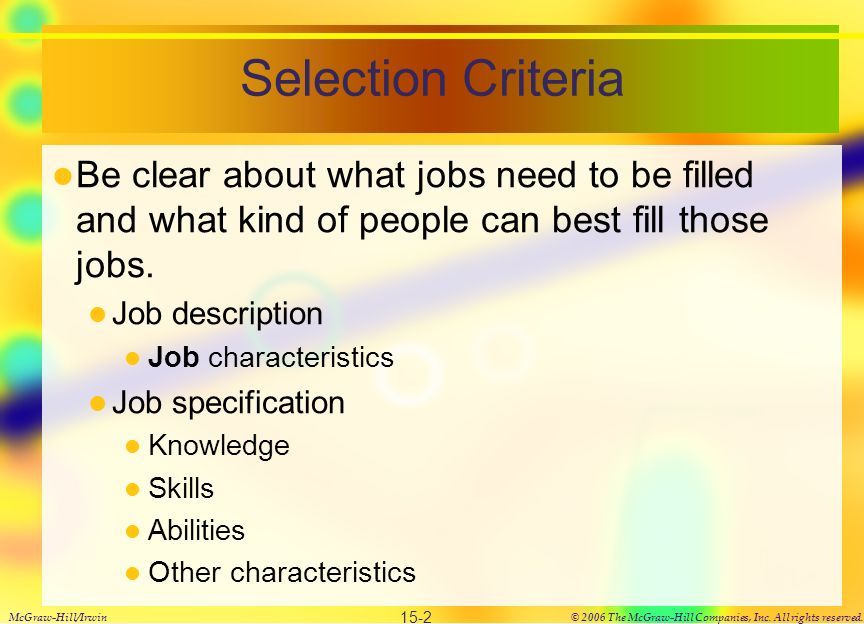 Selection Criteria Be clear about what jobs need to be filled and what kind of people can best fill those jobs.