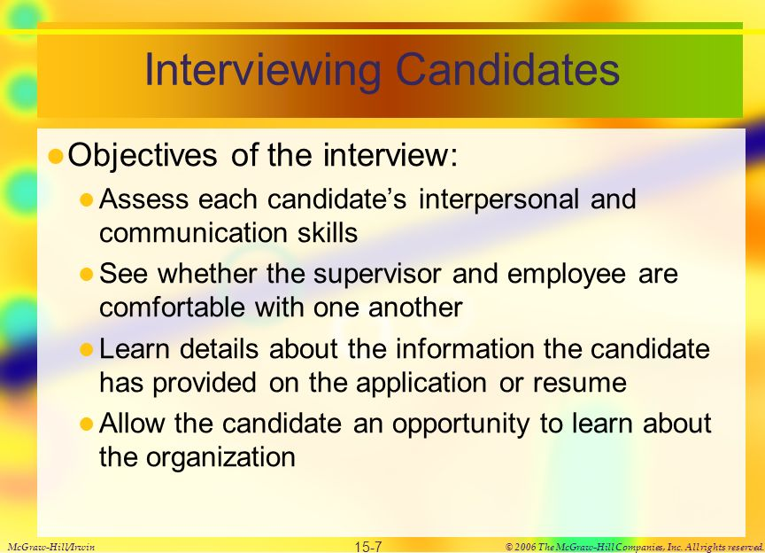 Interviewing Candidates Objectives of the interview: Assess each candidate's interpersonal and communication skills See whether the supervisor and employee are comfortable with one another Learn details about the information the candidate has provided on the application or resume Allow the candidate an opportunity to learn about the organization McGraw-Hill/Irwin© 2006 The McGraw-Hill Companies, Inc.