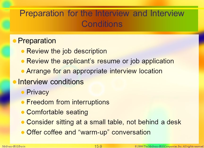 Preparation for the Interview and Interview Conditions Preparation Review the job description Review the applicant's resume or job application Arrange for an appropriate interview location Interview conditions Privacy Freedom from interruptions Comfortable seating Consider sitting at a small table, not behind a desk Offer coffee and warm-up conversation McGraw-Hill/Irwin© 2006 The McGraw-Hill Companies, Inc.