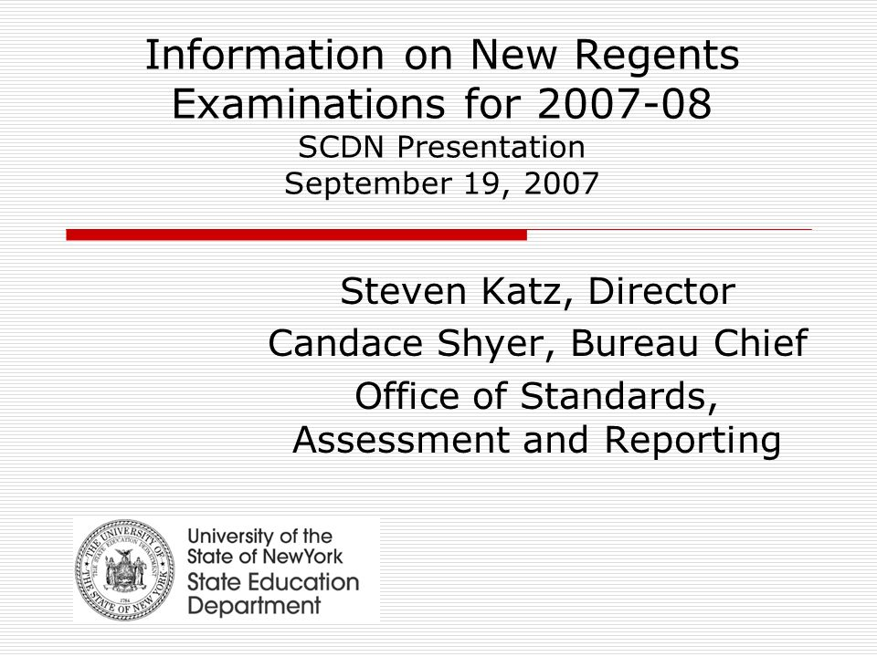 Information on New Regents Examinations for SCDN Presentation September 19, 2007 Steven Katz, Director Candace Shyer, Bureau Chief Office of Standards, Assessment and Reporting