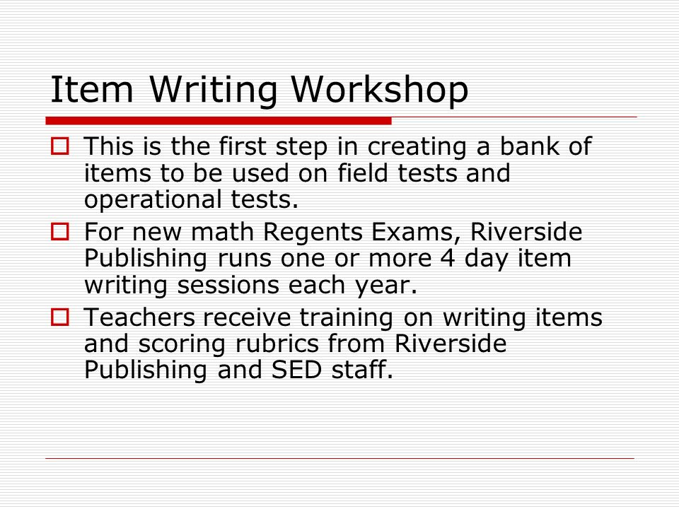 Item Writing Workshop  This is the first step in creating a bank of items to be used on field tests and operational tests.
