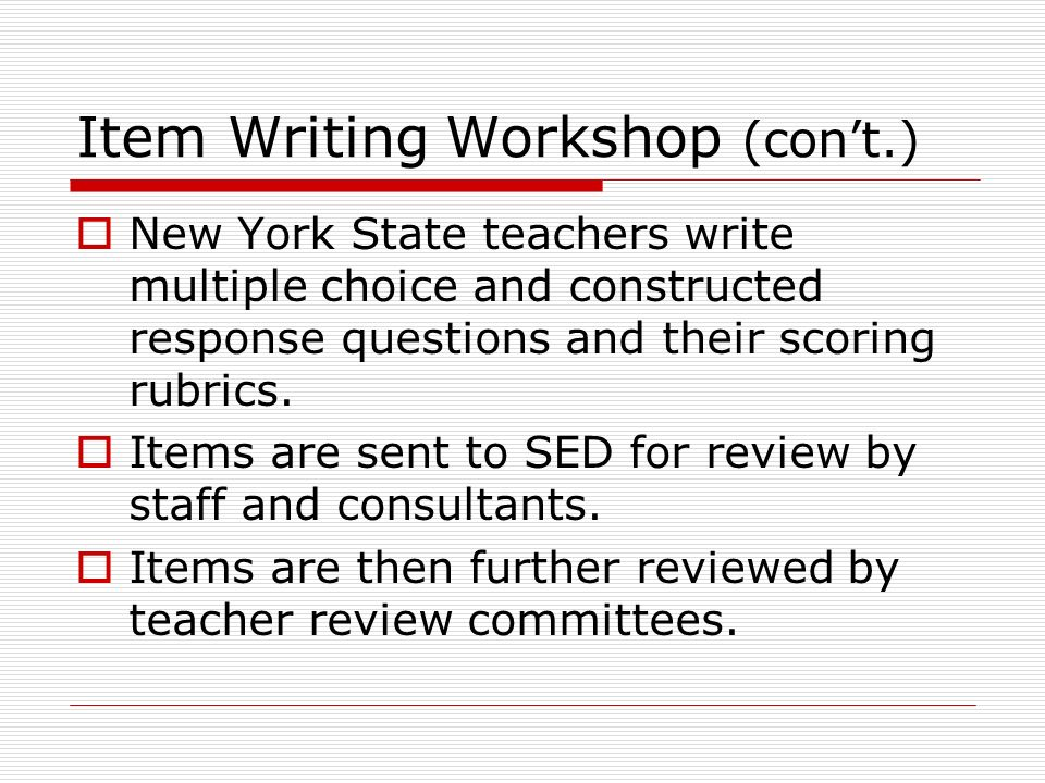 Item Writing Workshop (con't.)  New York State teachers write multiple choice and constructed response questions and their scoring rubrics.