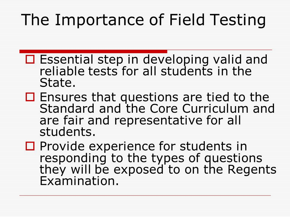 The Importance of Field Testing  Essential step in developing valid and reliable tests for all students in the State.