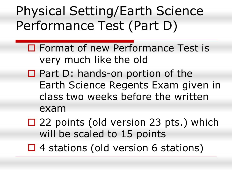 Physical Setting/Earth Science Performance Test (Part D)  Format of new Performance Test is very much like the old  Part D: hands-on portion of the Earth Science Regents Exam given in class two weeks before the written exam  22 points (old version 23 pts.) which will be scaled to 15 points  4 stations (old version 6 stations)