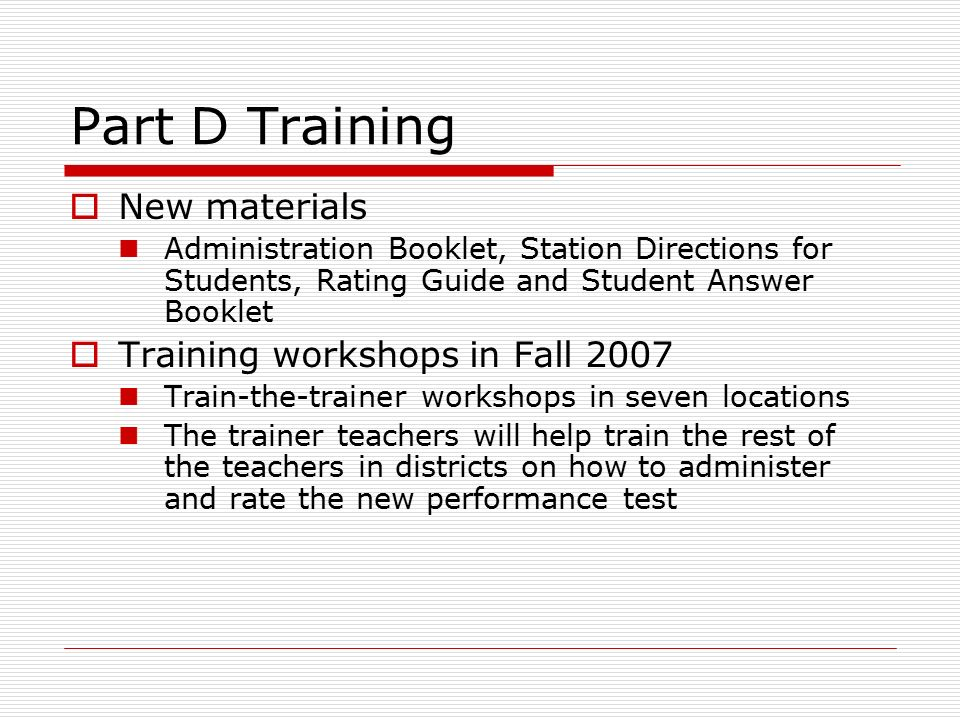 Part D Training  New materials Administration Booklet, Station Directions for Students, Rating Guide and Student Answer Booklet  Training workshops in Fall 2007 Train-the-trainer workshops in seven locations The trainer teachers will help train the rest of the teachers in districts on how to administer and rate the new performance test