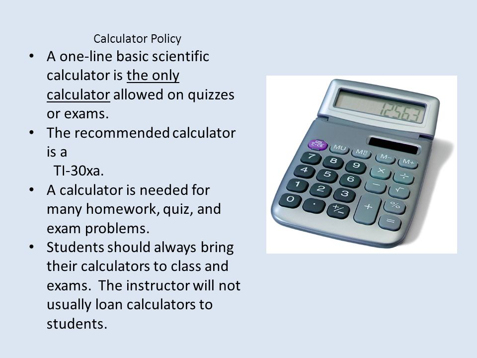 Calculator Policy A one-line basic scientific calculator is the only calculator allowed on quizzes or exams.