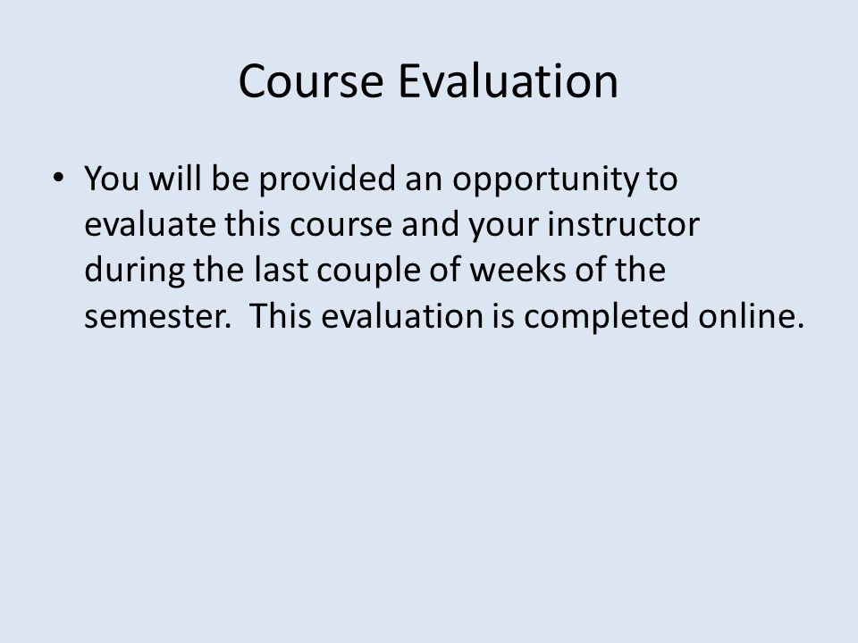 Course Evaluation You will be provided an opportunity to evaluate this course and your instructor during the last couple of weeks of the semester.