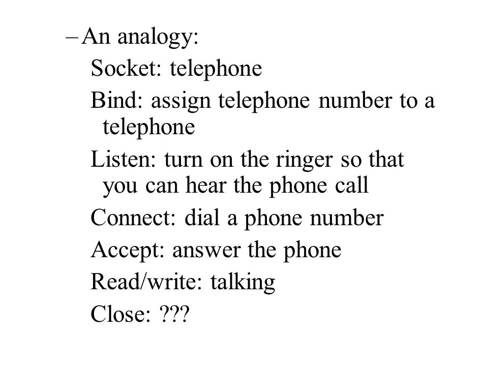 –An analogy: Socket: telephone Bind: assign telephone number to a telephone Listen: turn on the ringer so that you can hear the phone call Connect: dial a phone number Accept: answer the phone Read/write: talking Close: