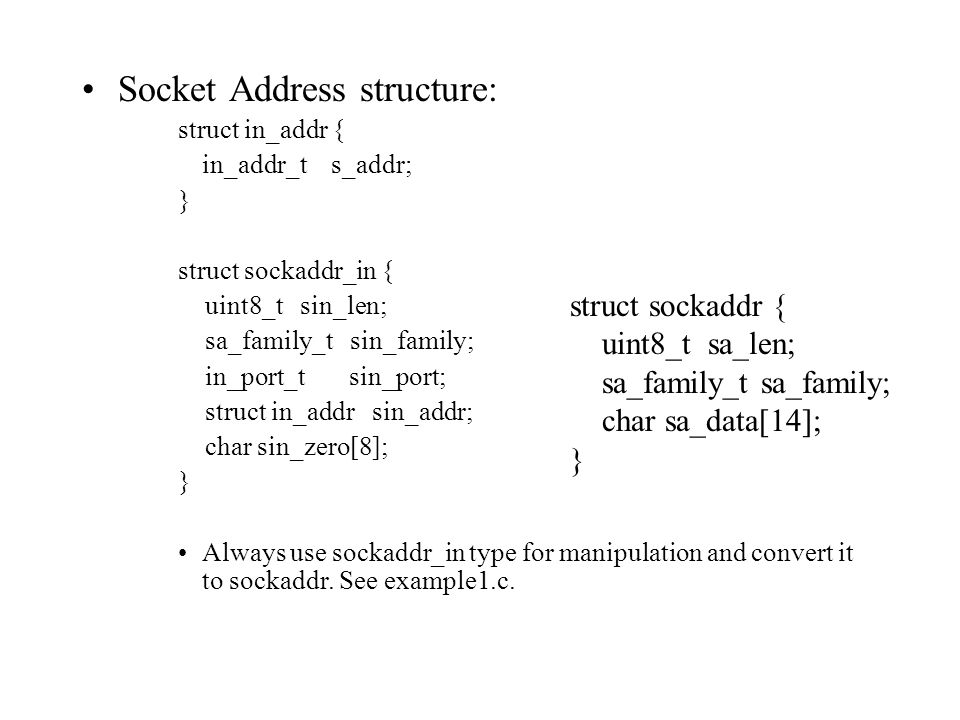 Socket Address structure: struct in_addr { in_addr_t s_addr; } struct sockaddr_in { uint8_t sin_len; sa_family_t sin_family; in_port_t sin_port; struct in_addr sin_addr; char sin_zero[8]; } Always use sockaddr_in type for manipulation and convert it to sockaddr.