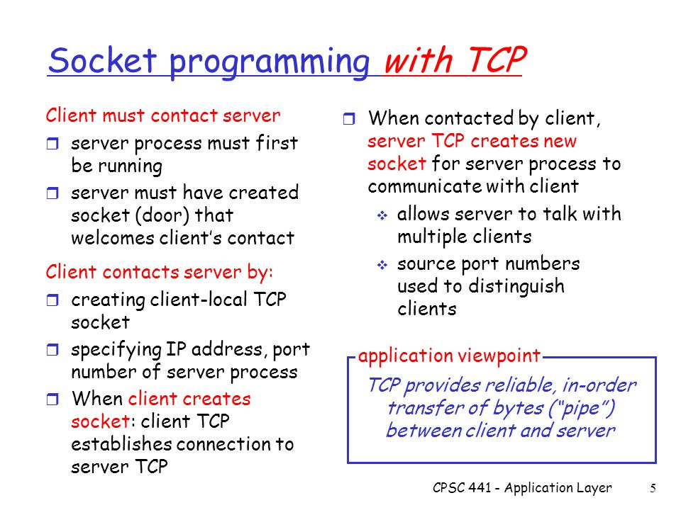 CPSC Application Layer 5 Socket programming with TCP Client must contact server r server process must first be running r server must have created socket (door) that welcomes client's contact Client contacts server by: r creating client-local TCP socket r specifying IP address, port number of server process r When client creates socket: client TCP establishes connection to server TCP r When contacted by client, server TCP creates new socket for server process to communicate with client  allows server to talk with multiple clients  source port numbers used to distinguish clients TCP provides reliable, in-order transfer of bytes ( pipe ) between client and server application viewpoint