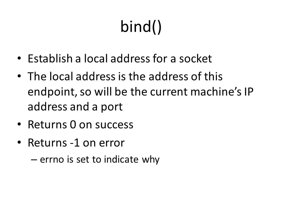 bind() Establish a local address for a socket The local address is the address of this endpoint, so will be the current machine's IP address and a port Returns 0 on success Returns -1 on error – errno is set to indicate why