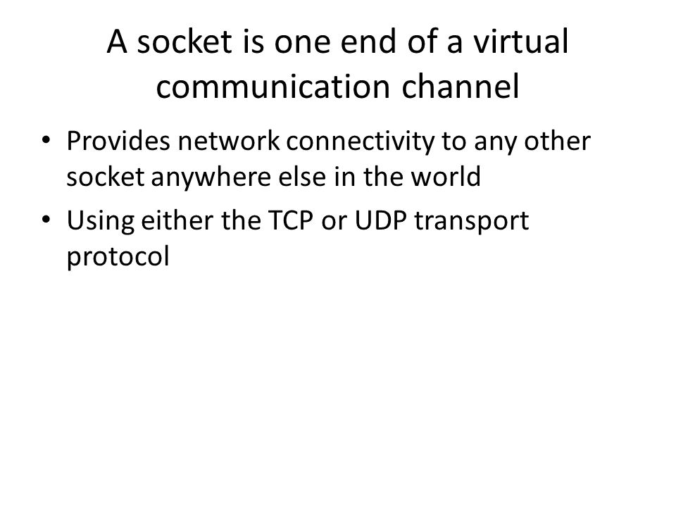 A socket is one end of a virtual communication channel Provides network connectivity to any other socket anywhere else in the world Using either the TCP or UDP transport protocol