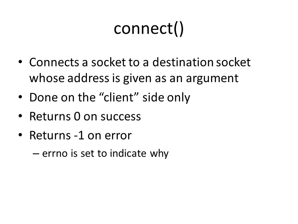 connect() Connects a socket to a destination socket whose address is given as an argument Done on the client side only Returns 0 on success Returns -1 on error – errno is set to indicate why
