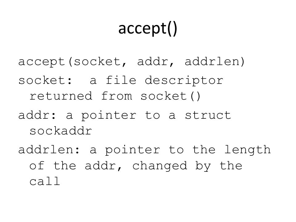 accept() accept(socket, addr, addrlen) socket: a file descriptor returned from socket() addr: a pointer to a struct sockaddr addrlen: a pointer to the length of the addr, changed by the call