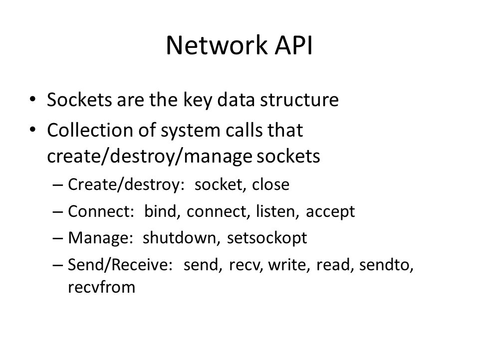 Network API Sockets are the key data structure Collection of system calls that create/destroy/manage sockets – Create/destroy: socket, close – Connect: bind, connect, listen, accept – Manage: shutdown, setsockopt – Send/Receive: send, recv, write, read, sendto, recvfrom