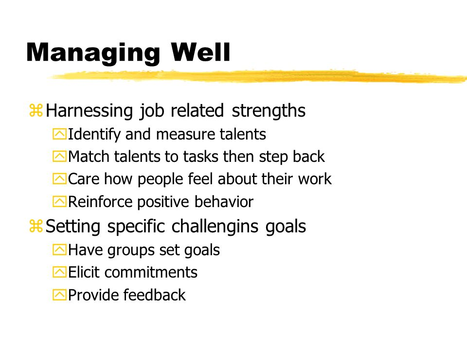 Managing Well zHarnessing job related strengths yIdentify and measure talents yMatch talents to tasks then step back yCare how people feel about their work yReinforce positive behavior zSetting specific challengins goals yHave groups set goals yElicit commitments yProvide feedback