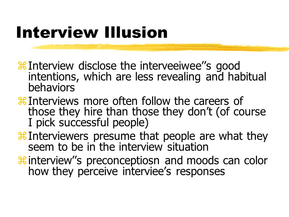 Interview Illusion zInterview disclose the interveeiwee''s good intentions, which are less revealing and habitual behaviors zInterviews more often follow the careers of those they hire than those they don't (of course I pick successful people) zInterviewers presume that people are what they seem to be in the interview situation zinterview''s preconceptiosn and moods can color how they perceive interviee's responses