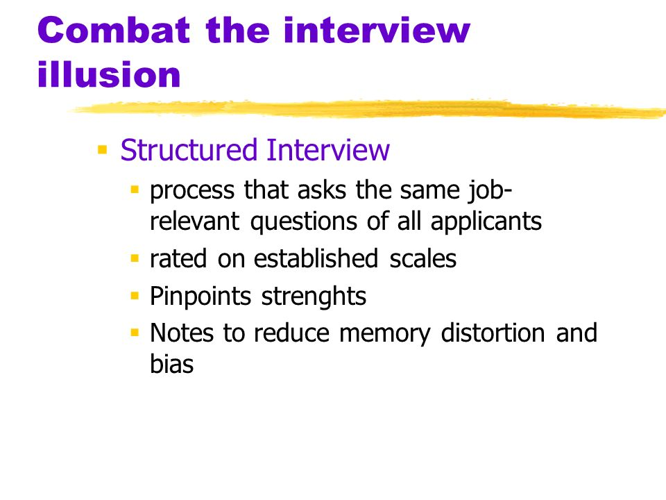 Combat the interview illusion  Structured Interview  process that asks the same job- relevant questions of all applicants  rated on established scales  Pinpoints strenghts  Notes to reduce memory distortion and bias