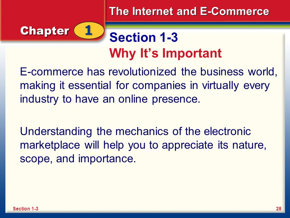 The Internet and E-Commerce Section 1-3 Why It's Important E-commerce has revolutionized the business world, making it essential for companies in virtually every industry to have an online presence.