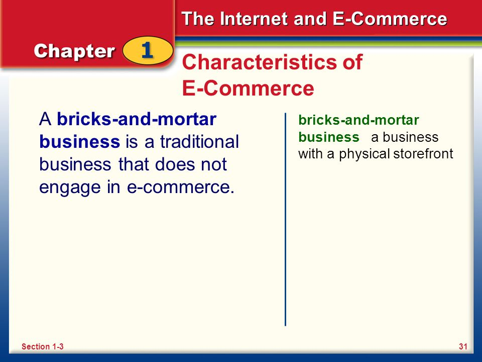 The Internet and E-Commerce Characteristics of E-Commerce A bricks-and-mortar business is a traditional business that does not engage in e-commerce. b