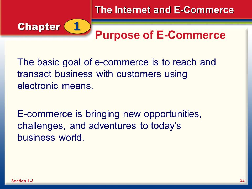 The Internet and E-Commerce Purpose of E-Commerce The basic goal of e-commerce is to reach and transact business with customers using electronic means.