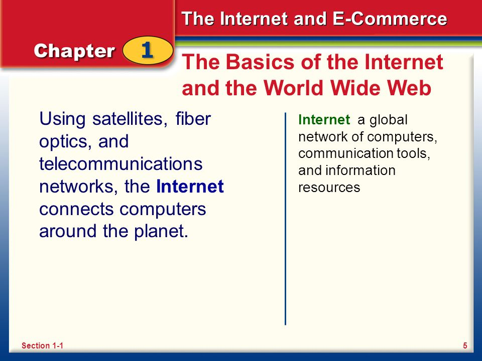 The Internet and E-Commerce The Basics of the Internet and the World Wide Web Using satellites, fiber optics, and telecommunications networks, the Internet connects computers around the planet.