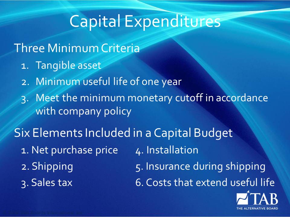© 2008 TAB Boards International, Inc Capital Expenditures Three Minimum Criteria 1.Tangible asset 2.Minimum useful life of one year 3.Meet the minimum monetary cutoff in accordance with company policy Six Elements Included in a Capital Budget 1.