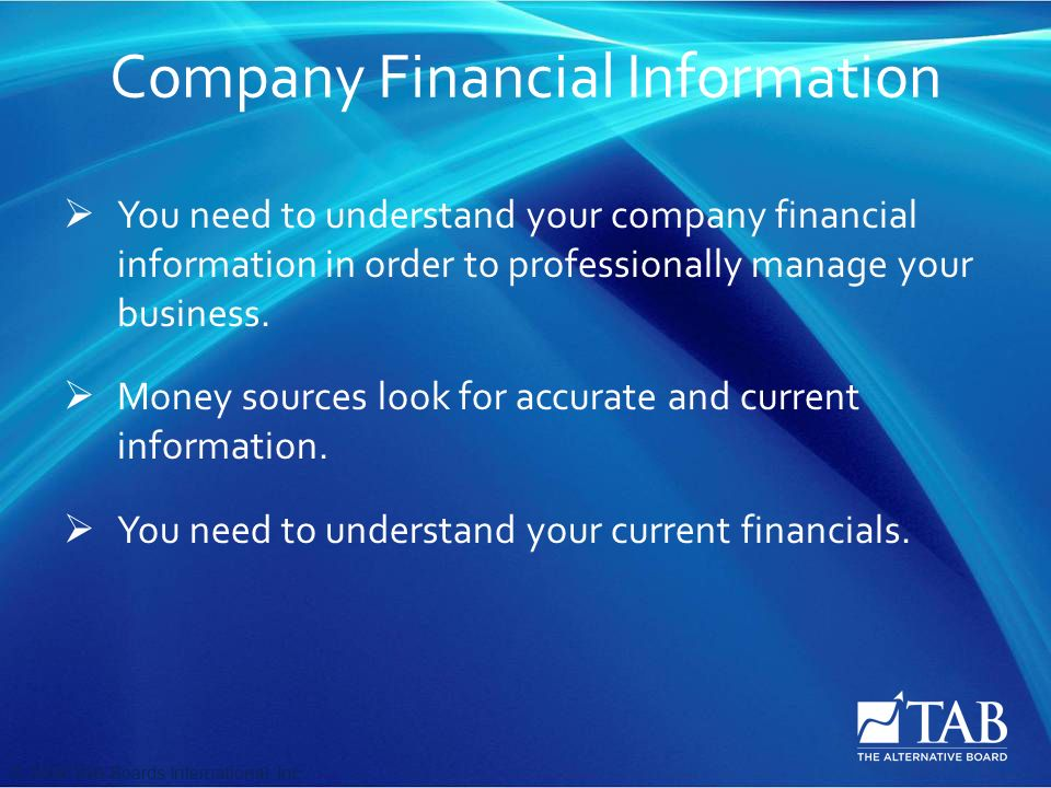 © 2008 TAB Boards International, Inc Company Financial Information  You need to understand your company financial information in order to professionally manage your business.