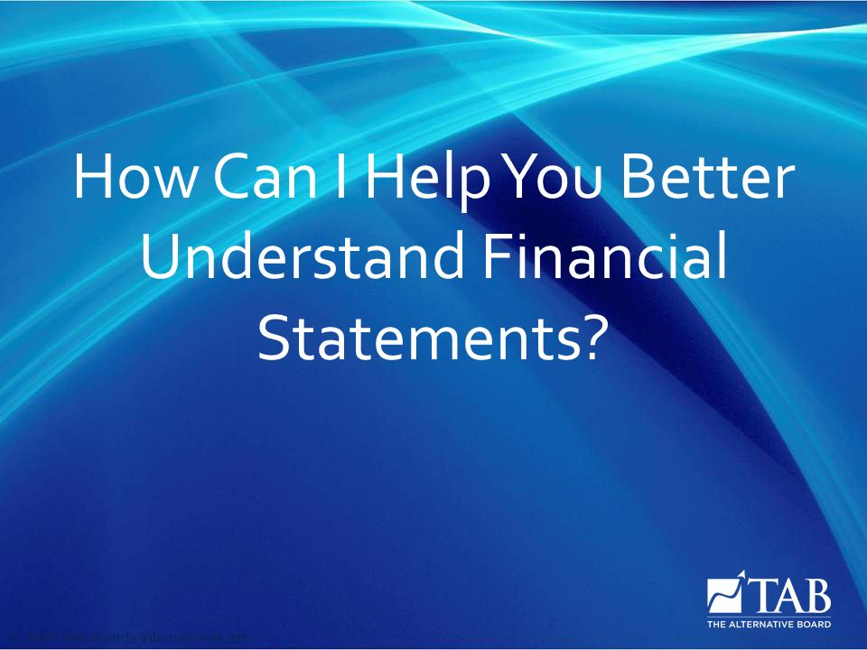 © 2008 TAB Boards International, Inc How Can I Help You Better Understand Financial Statements
