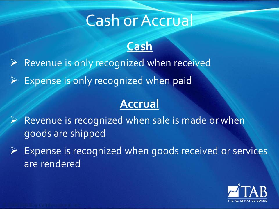 © 2008 TAB Boards International, Inc Cash or Accrual Cash  Revenue is only recognized when received  Expense is only recognized when paid Accrual  Revenue is recognized when sale is made or when goods are shipped  Expense is recognized when goods received or services are rendered