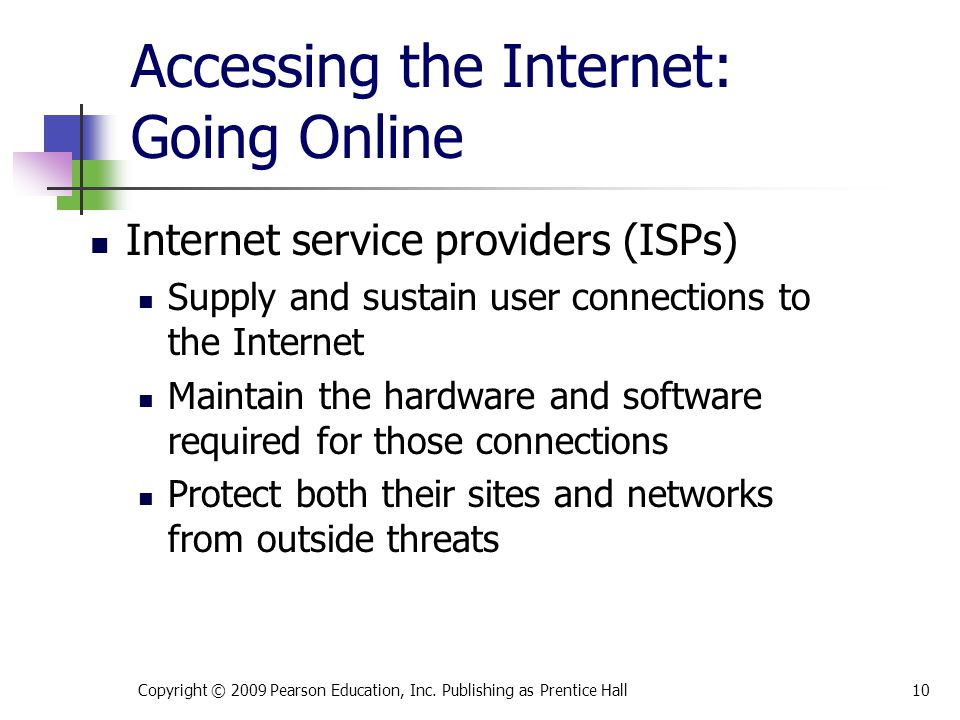 Accessing the Internet: Going Online Internet service providers (ISPs) Supply and sustain user connections to the Internet Maintain the hardware and software required for those connections Protect both their sites and networks from outside threats Copyright © 2009 Pearson Education, Inc.