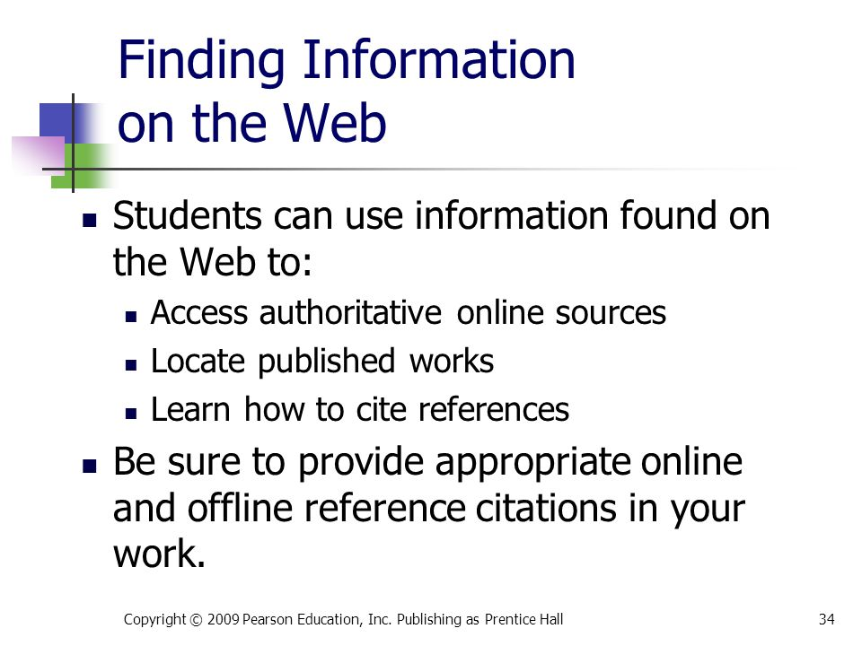 Finding Information on the Web Students can use information found on the Web to: Access authoritative online sources Locate published works Learn how to cite references Be sure to provide appropriate online and offline reference citations in your work.