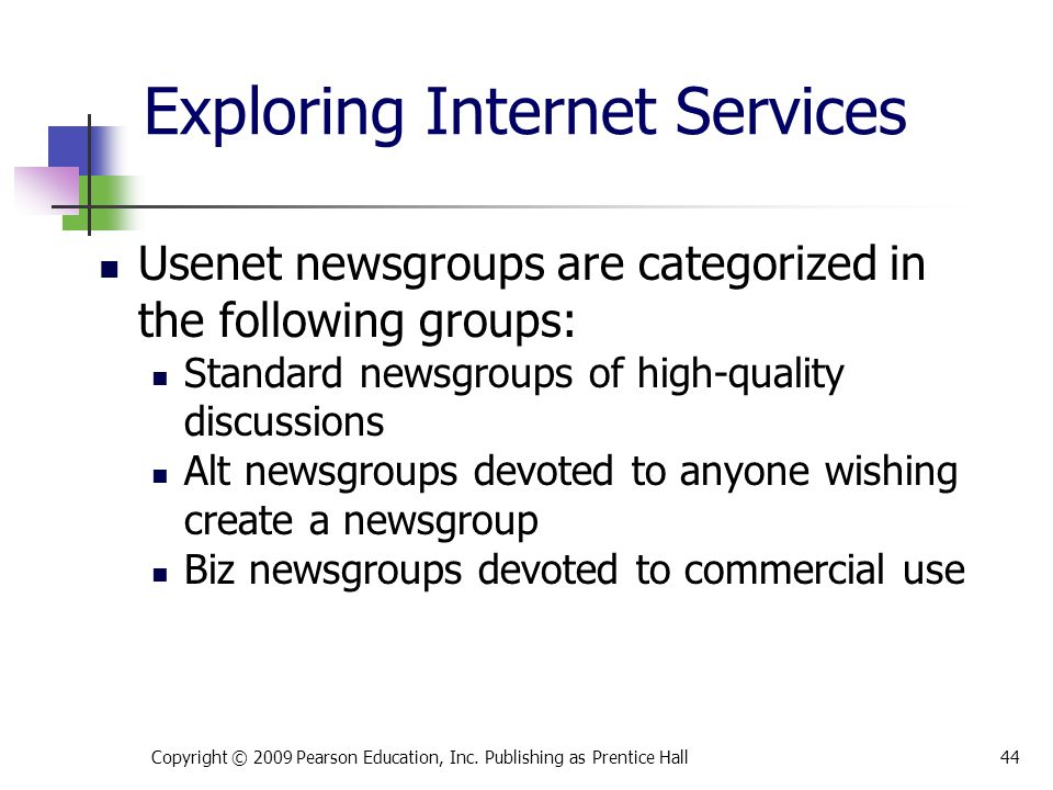 Exploring Internet Services Usenet newsgroups are categorized in the following groups: Standard newsgroups of high-quality discussions Alt newsgroups devoted to anyone wishing create a newsgroup Biz newsgroups devoted to commercial use Copyright © 2009 Pearson Education, Inc.