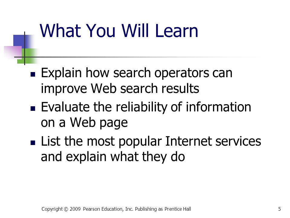 What You Will Learn Explain how search operators can improve Web search results Evaluate the reliability of information on a Web page List the most popular Internet services and explain what they do 5Copyright © 2009 Pearson Education, Inc.