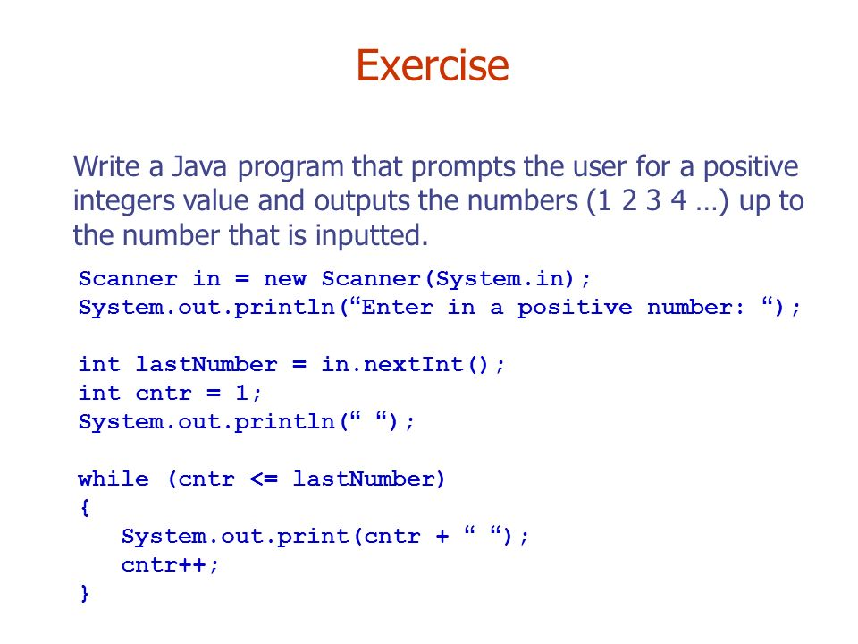 Exercise Write a Java program that prompts the user for a positive integers value and outputs the numbers ( …) up to the number that is inputted.