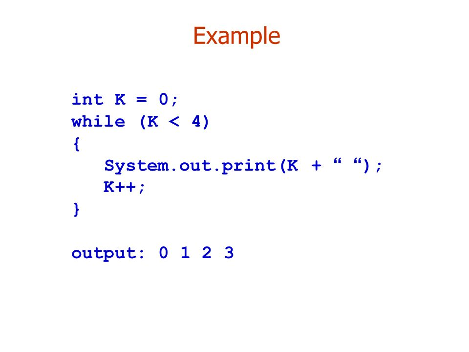 Example int K = 0; while (K < 4) { System.out.print(K + ); K++; } output: