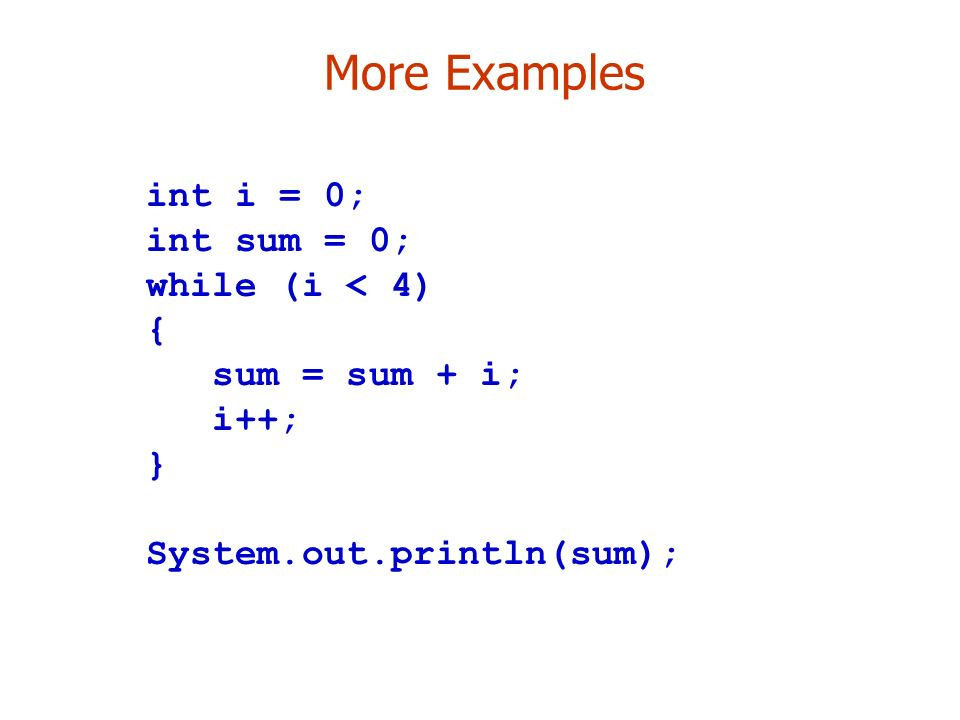 More Examples int i = 0; int sum = 0; while (i < 4) { sum = sum + i; i++; } System.out.println(sum);