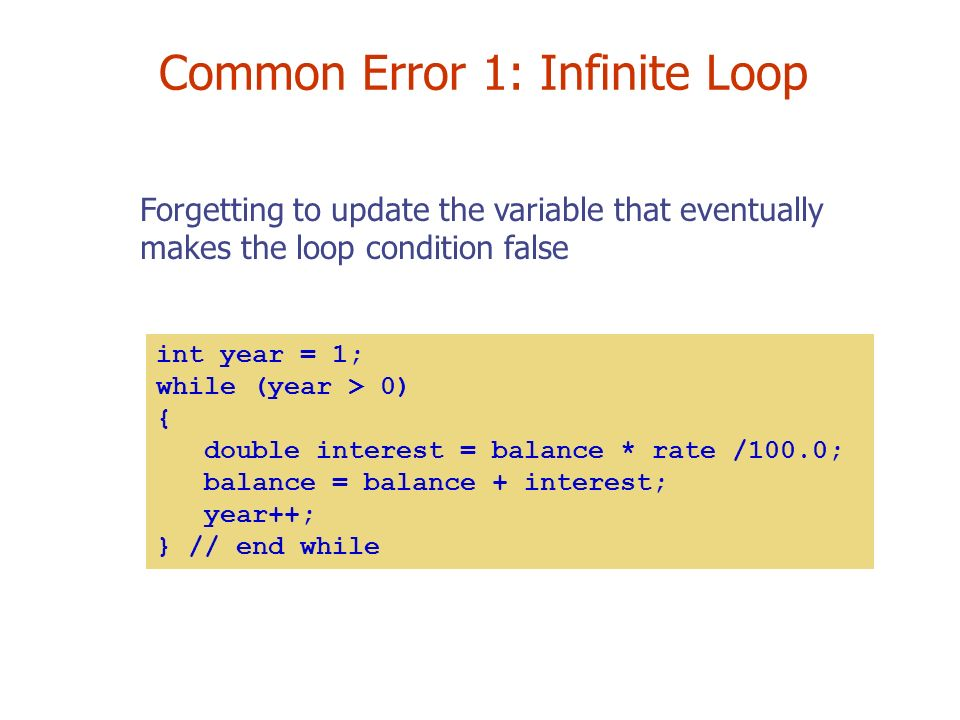 Common Error 1: Infinite Loop Forgetting to update the variable that eventually makes the loop condition false int year = 1; while (year > 0) { double interest = balance * rate /100.0; balance = balance + interest; year++; } // end while