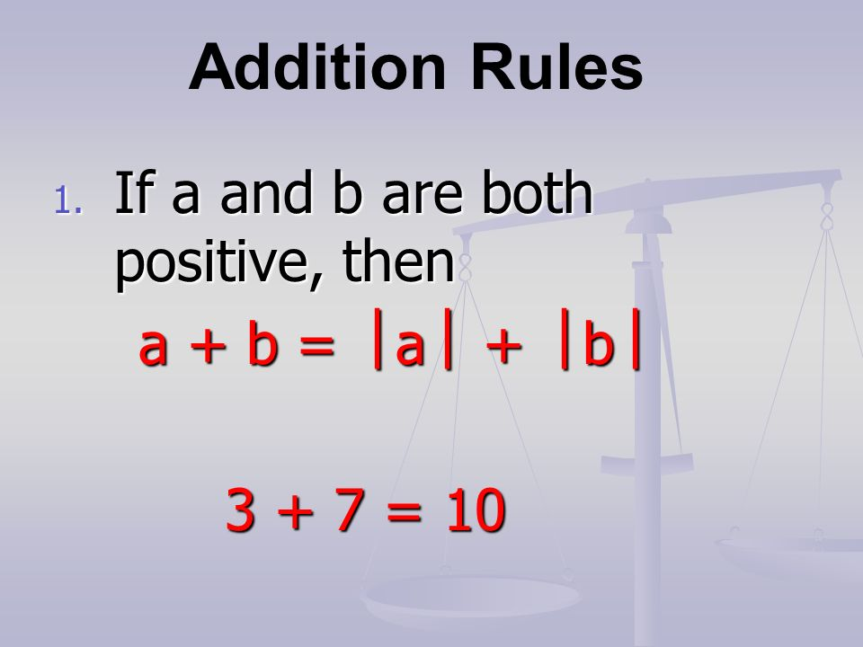 Addition Rules 1. If a and b are both positive, then a + b =  a  +  b  = 10