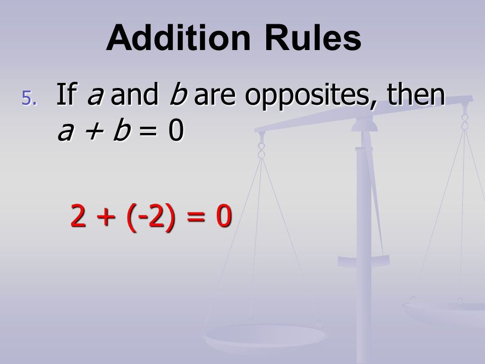 Addition Rules 5. If a and b are opposites, then a + b = (-2) = 0