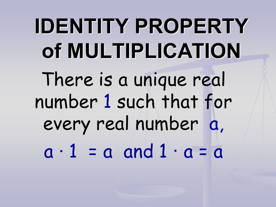 IDENTITY PROPERTY of MULTIPLICATION There is a unique real number 1 such that for every real number a, a · 1 = a and 1 · a = a