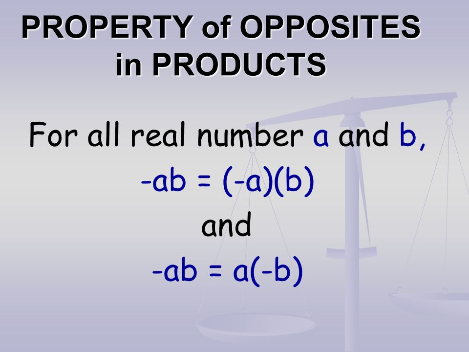 PROPERTY of OPPOSITES in PRODUCTS For all real number a and b, -ab = (-a)(b) and -ab = a(-b)