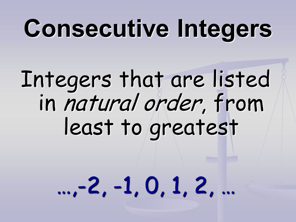 Consecutive Integers Integers that are listed in natural order, from least to greatest …,-2, -1, 0, 1, 2, …