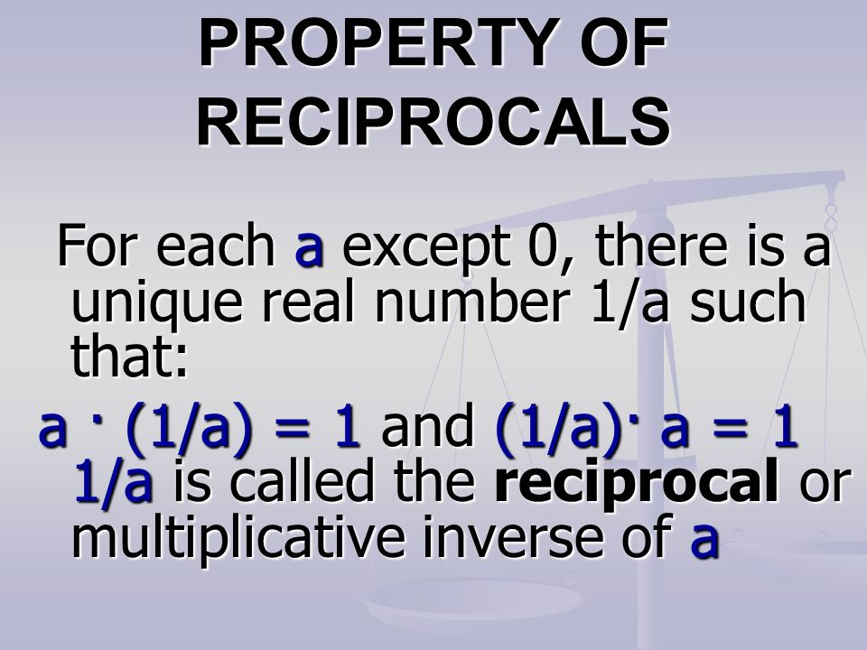 PROPERTY OF RECIPROCALS For each a except 0, there is a unique real number 1/a such that: For each a except 0, there is a unique real number 1/a such that: a · (1/a) = 1 and (1/a)· a = 1 1/a is called the reciprocal or multiplicative inverse of a