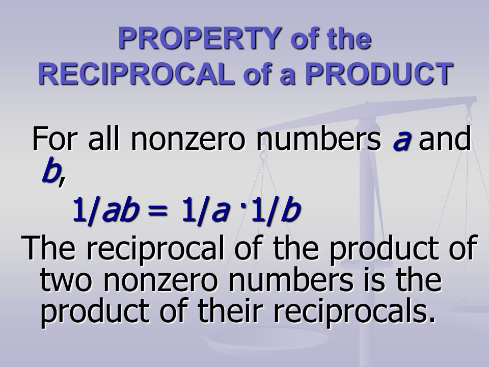 PROPERTY of the RECIPROCAL of a PRODUCT For all nonzero numbers a and b, For all nonzero numbers a and b, 1/ab = 1/a ·1/b The reciprocal of the product of two nonzero numbers is the product of their reciprocals.