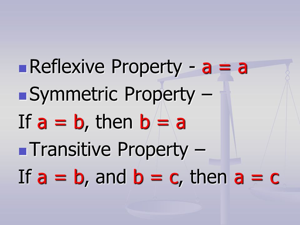Reflexive Property - a = a Reflexive Property - a = a Symmetric Property – Symmetric Property – If a = b, then b = a Transitive Property – Transitive Property – If a = b, and b = c, then a = c